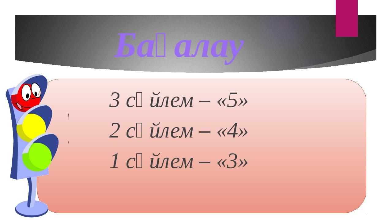 3 сөйлем – «5» 2 сөйлем – «4» 1 сөйлем – «3» Бағалау