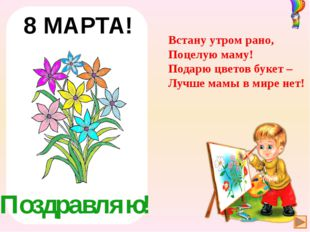 Поздравляю! 8 МАРТА! Встану утром рано, Поцелую маму! Подарю цветов букет –