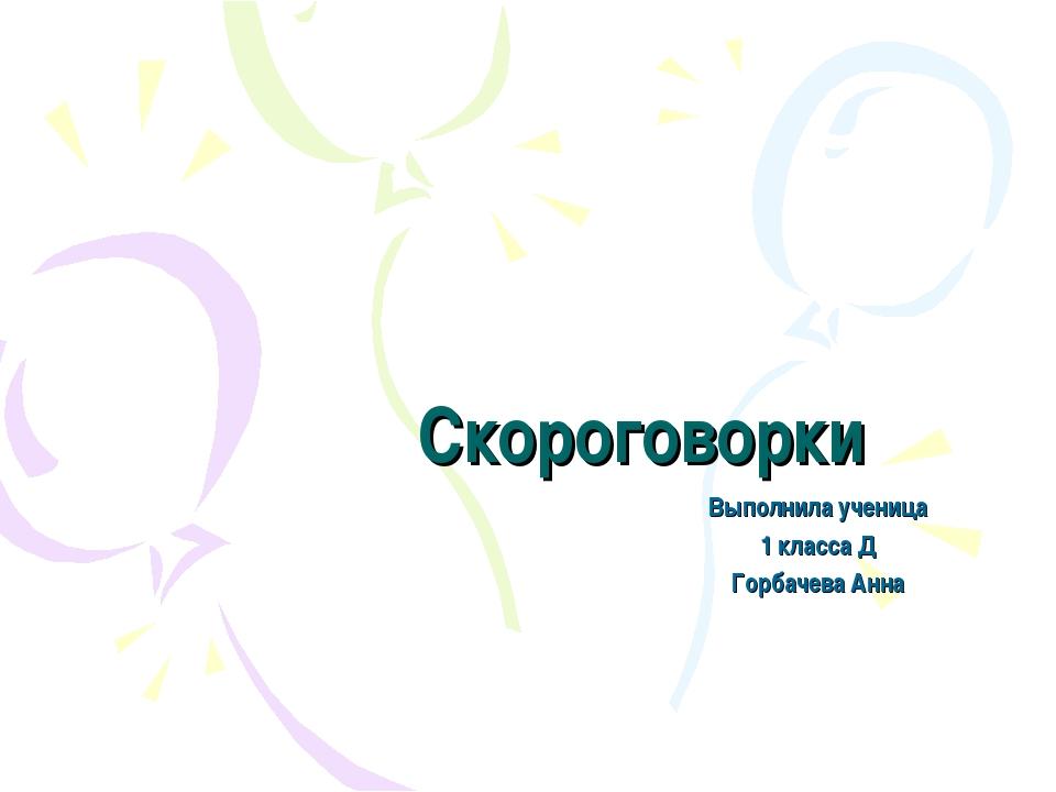 Скороговорки Выполнила ученица 1 класса Д Горбачева Анна