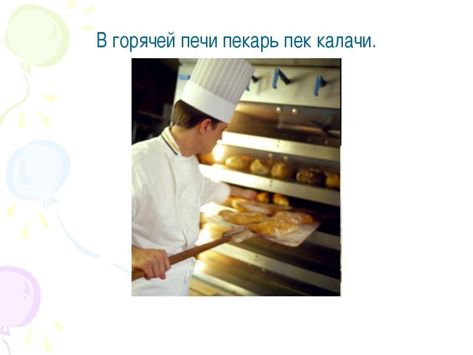 В горячей печи пекарь пек калачи.