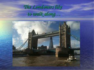 The Londoners like to walk along…
