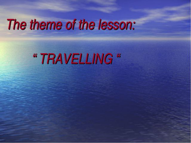 """The theme of the lesson: """" TRAVELLING """""""