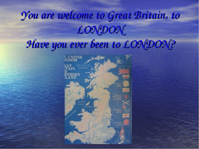 You are welcome to Great Britain, to LONDON Have you ever been to LONDON?