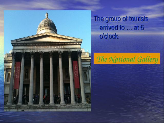 The group of tourists arrived to … at 6 o'clock. The National Gallery
