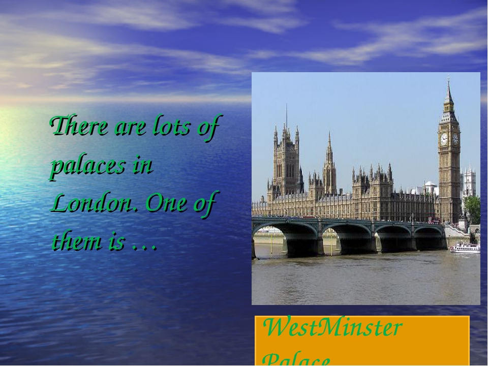 There are lots of palaces in London. One of them is … WestMinster Palace