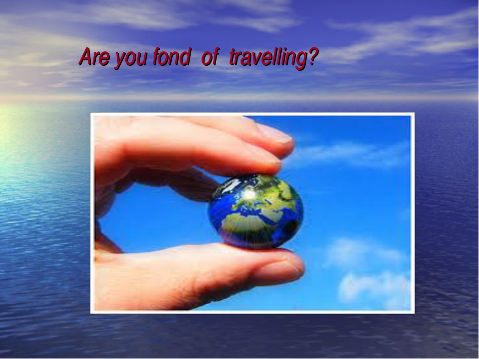Are you fond of travelling?