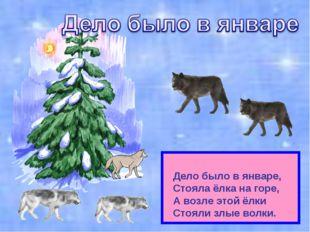 Дело было в январе, Стояла ёлка на горе, А возле этой ёлки Стояли злые волки.