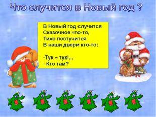 В Новый год случится Сказочное что-то, Тихо постучится В наши двери кто-то: Т