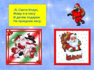 -Я, Санта Клаус, Живу я в лесу И детям подарки На праздник несу.