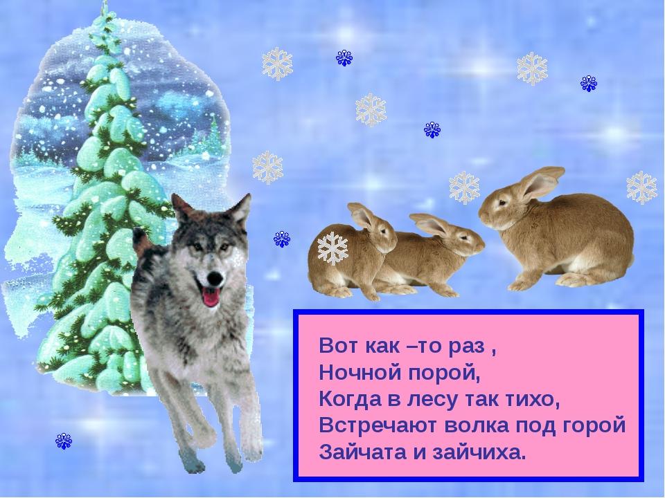 Вот как –то раз , Ночной порой, Когда в лесу так тихо, Встречают волка под го...