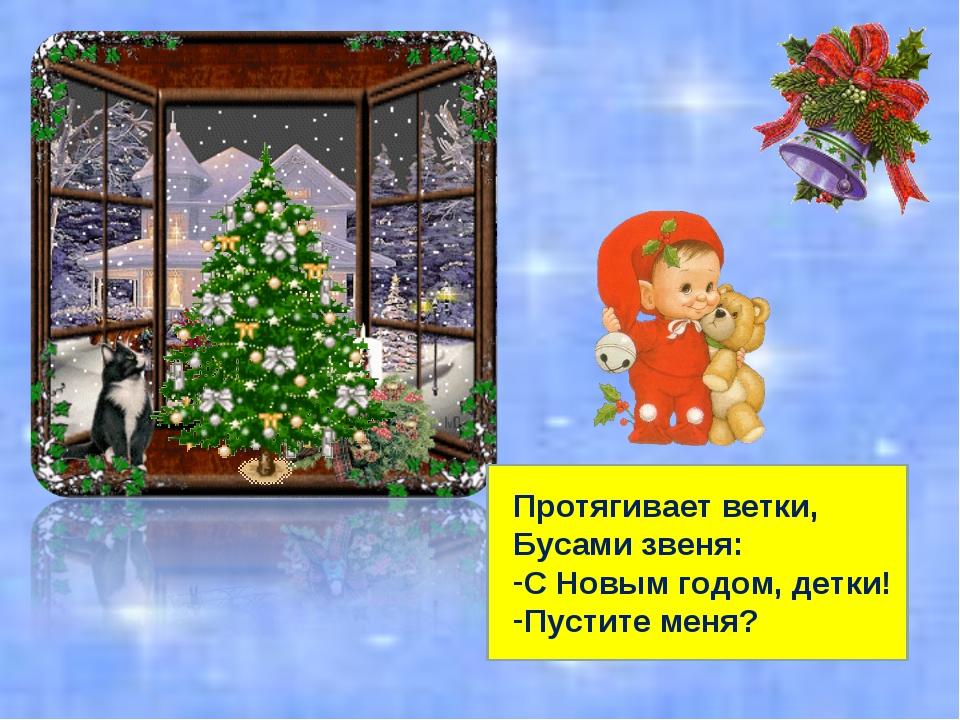 Протягивает ветки, Бусами звеня: С Новым годом, детки! Пустите меня?