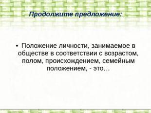 Продолжите предложение: Положение личности, занимаемое в обществе в соответст