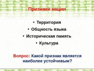 Признаки нации Территория Общность языка Историческая память Культура Вопрос: