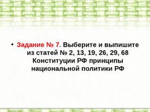 Задание № 7. Выберите и выпишите из статей № 2, 13, 19, 26, 29, 68 Конституци
