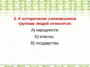 2. К исторически сложившимся группам людей относятся: А) народности; Б) класс