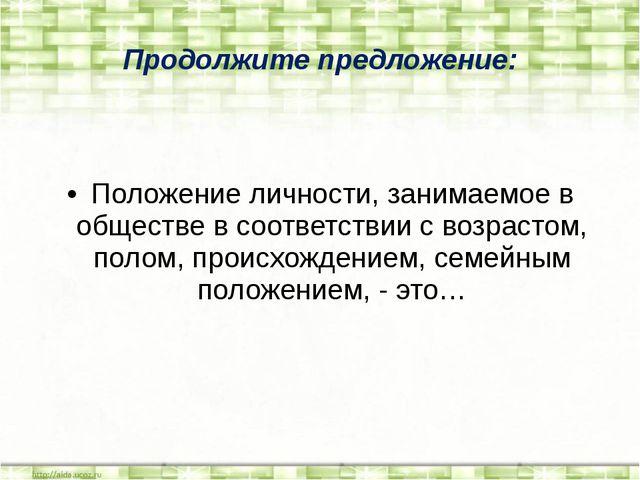 Продолжите предложение: Положение личности, занимаемое в обществе в соответст...