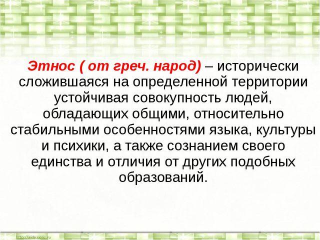 Этнос ( от греч. народ) – исторически сложившаяся на определенной территории...