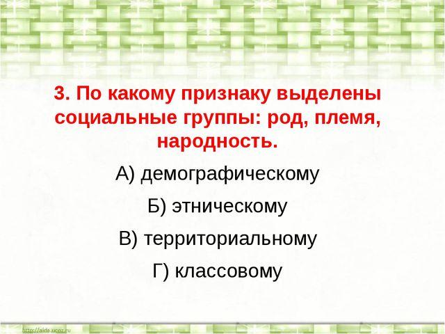 3. По какому признаку выделены социальные группы: род, племя, народность. А)...