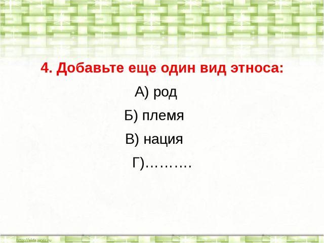 4. Добавьте еще один вид этноса: А) род Б) племя В) нация Г)……….