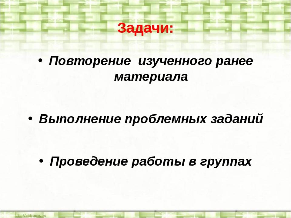 Задачи: Повторение изученного ранее материала Выполнение проблемных заданий П...