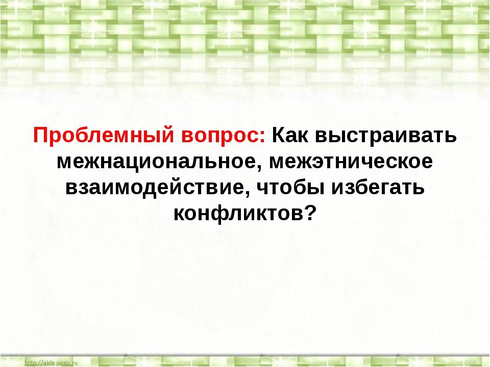 Проблемный вопрос: Как выстраивать межнациональное, межэтническое взаимодейст...