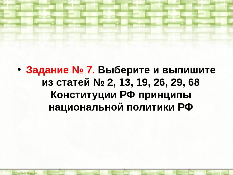 Задание № 7. Выберите и выпишите из статей № 2, 13, 19, 26, 29, 68 Конституци...