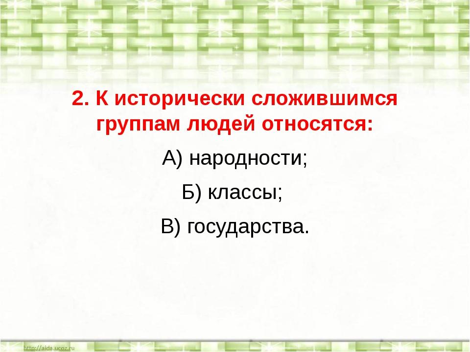 2. К исторически сложившимся группам людей относятся: А) народности; Б) класс...