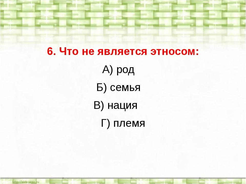 6. Что не является этносом: А) род Б) семья В) нация Г) племя