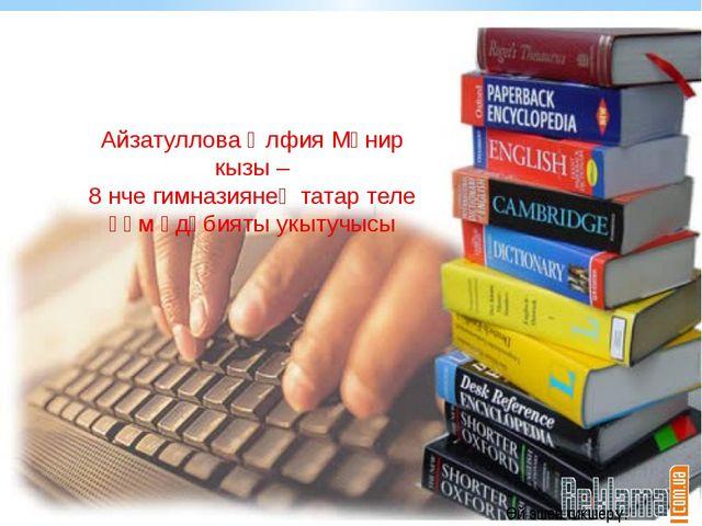Айзатуллова Әлфия Мөнир кызы – 8 нче гимназиянең татар теле һәм әдәбияты у...