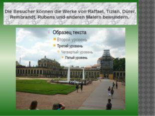 Die Besucher können die Werke von Raffael, Tizian, Dürer, Rembrandt, Rubens