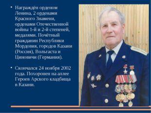Награждён орденом Ленина, 2 орденами Красного Знамени, орденами Отечественной