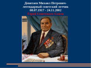 Девятаев Михаил Петрович- легендарный советский летчик 08.07.1917 - 24.11.200