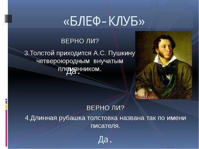 ВЕРНО ЛИ? 3.Толстой приходится А.С. Пушкину четвероюродным внучатым племянник...
