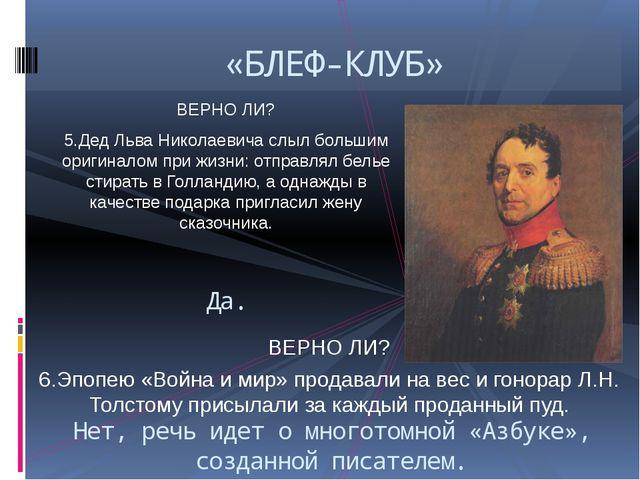ВЕРНО ЛИ? 5.Дед Льва Николаевича слыл большим оригиналом при жизни: отправлял...
