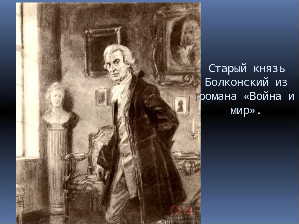 Старый князь Болконский из романа «Война и мир».