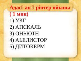 Адасқан әріптер ойыны ( 1 мин) 1) УКГ 2) АПСКАЛЬ 3) ОНЬЮТН 4) АЬЕЛИСТОР 5) ДИ