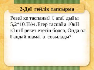 2-Деңгейлік тапсырма Резеңке таспаның қатаңдығы 5,2*104 Н/м .Егер таспаға 10к