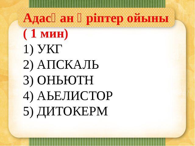 Адасқан әріптер ойыны ( 1 мин) 1) УКГ 2) АПСКАЛЬ 3) ОНЬЮТН 4) АЬЕЛИСТОР 5) ДИ...