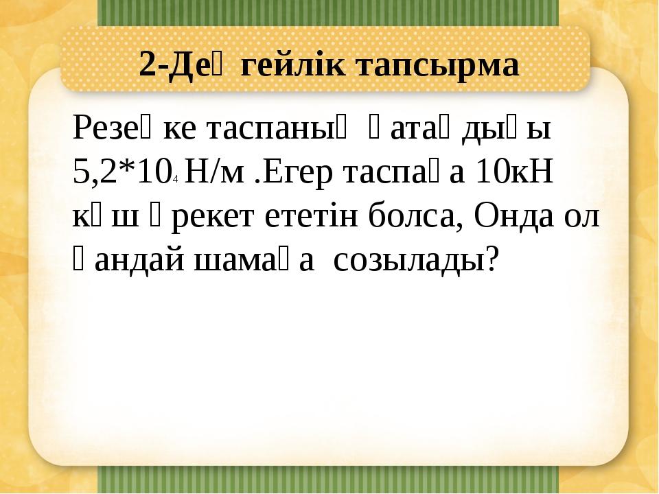 2-Деңгейлік тапсырма Резеңке таспаның қатаңдығы 5,2*104 Н/м .Егер таспаға 10к...