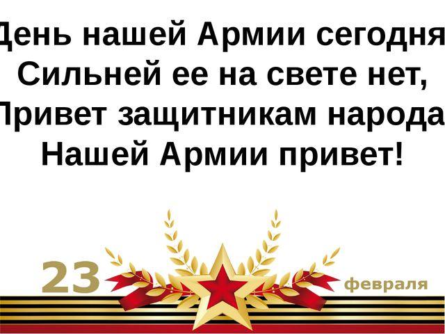 День нашей Армии сегодня. Сильней ее на свете нет, Привет защитникам народа!...