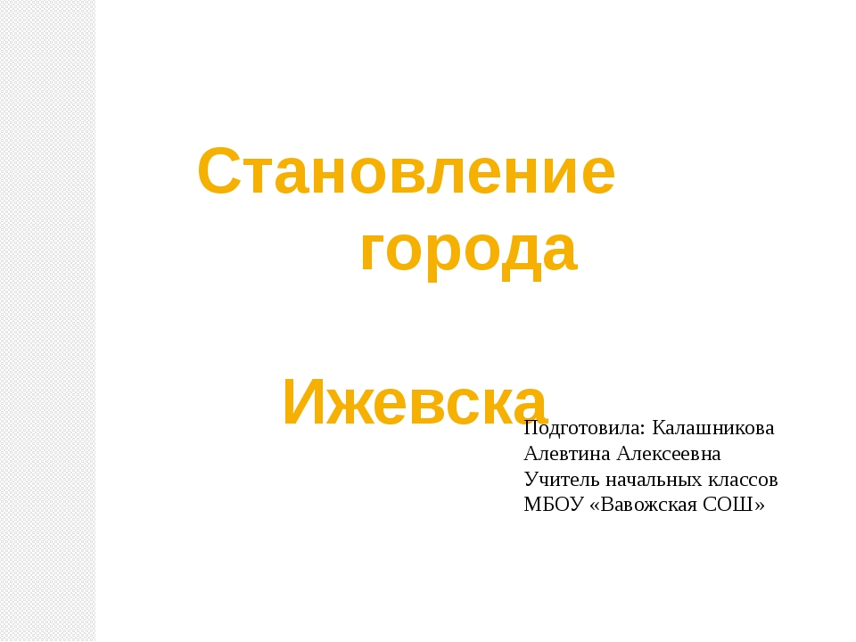 Становление города Ижевска Подготовила: Калашникова Алевтина Алексеевна Учит...