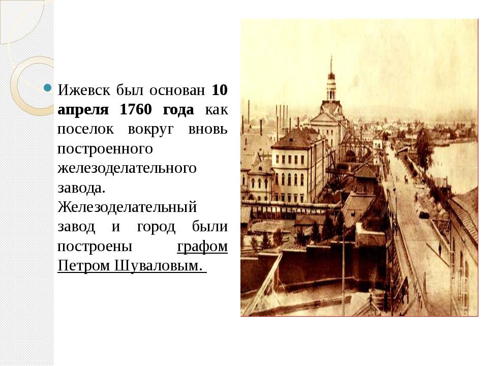 Ижевск был основан 10 апреля 1760 года как поселок вокруг вновь построенного...