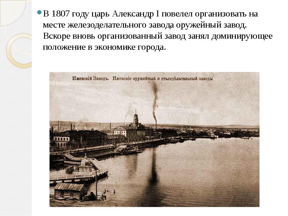 В 1807 году царь АлександрIповелел организовать на месте железоделательного...