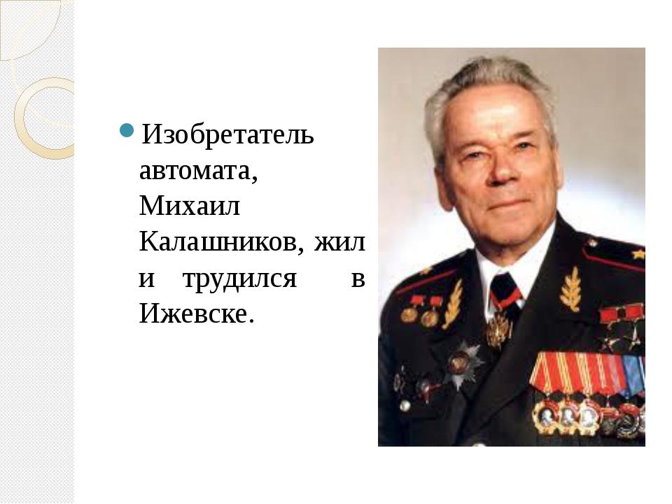 Изобретатель автомата, Михаил Калашников, жил и трудился в Ижевске.