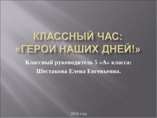 2016 год Классный руководитель 5 «А» класса: Шестакова Елена Евгеньевна. 2016