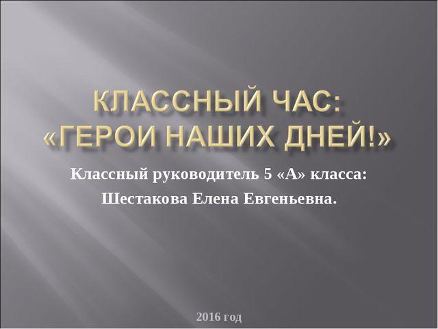 2016 год Классный руководитель 5 «А» класса: Шестакова Елена Евгеньевна. 2016...