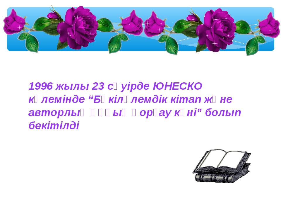 """1996 жылы 23 сәуірде ЮНЕСКО көлемінде """"Бүкіләлемдік кітап және авторлық құқық..."""