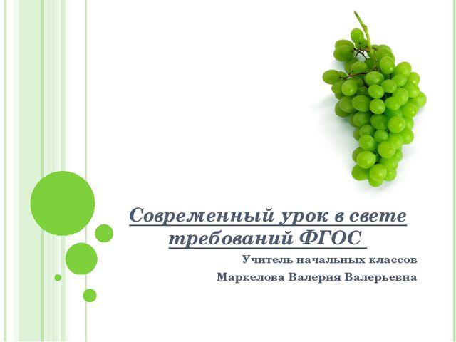 Современный урок в свете требований ФГОС Учитель начальных классов Маркелова...