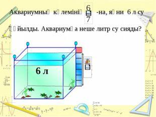 6 л Аквариумның көлемінің -на, яғни 6 л су құйылды. Аквариумға неше литр су