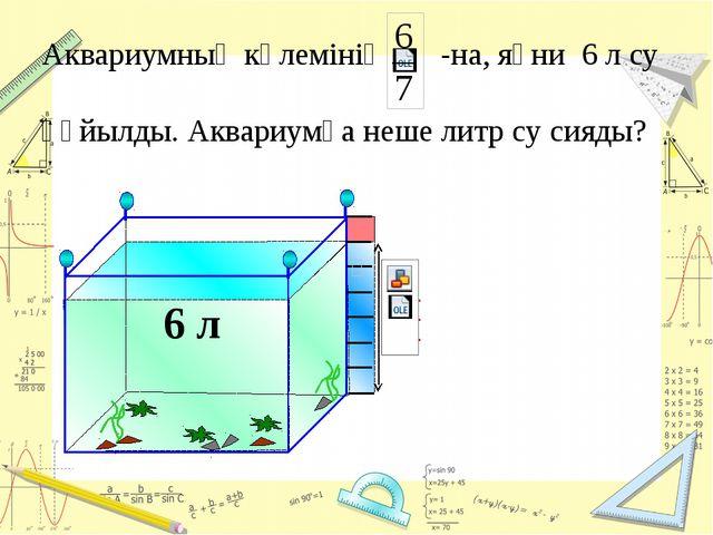 6 л Аквариумның көлемінің -на, яғни 6 л су құйылды. Аквариумға неше литр су...